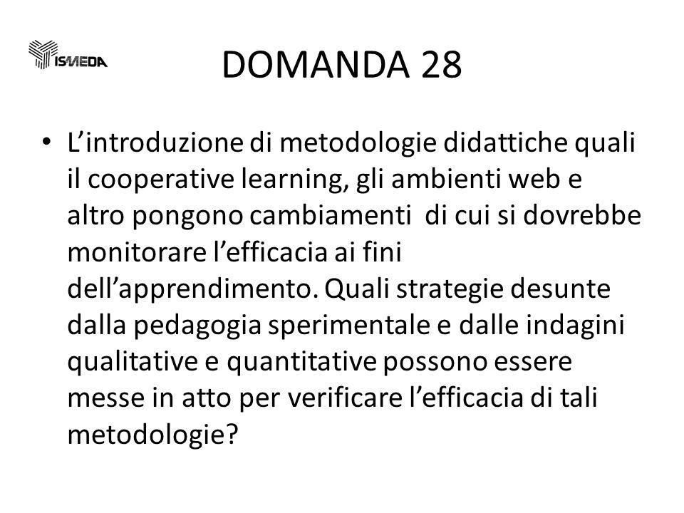 DOMANDA 28 Lintroduzione di metodologie didattiche quali il cooperative learning, gli ambienti web e altro pongono cambiamenti di cui si dovrebbe monitorare lefficacia ai fini dellapprendimento.