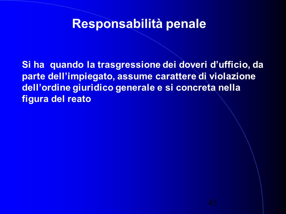 45 Responsabilità penale Si ha quando la trasgressione dei doveri dufficio, da parte dellimpiegato, assume carattere di violazione dellordine giuridico generale e si concreta nella figura del reato