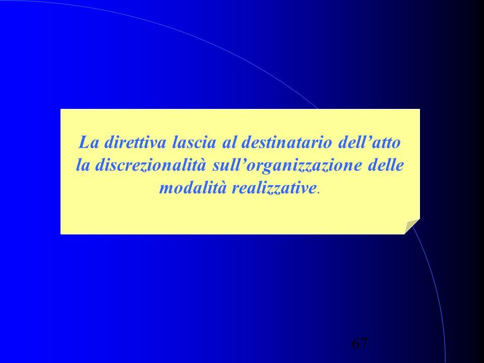 67 La direttiva lascia al destinatario dellatto la discrezionalità sullorganizzazione delle modalità realizzative.