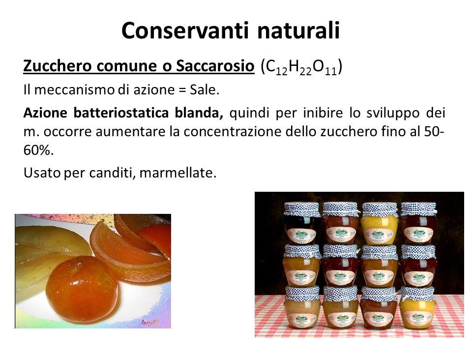 Conservanti naturali Zucchero comune o Saccarosio (C 12 H 22 O 11 ) Il meccanismo di azione = Sale. Azione batteriostatica blanda, quindi per inibire
