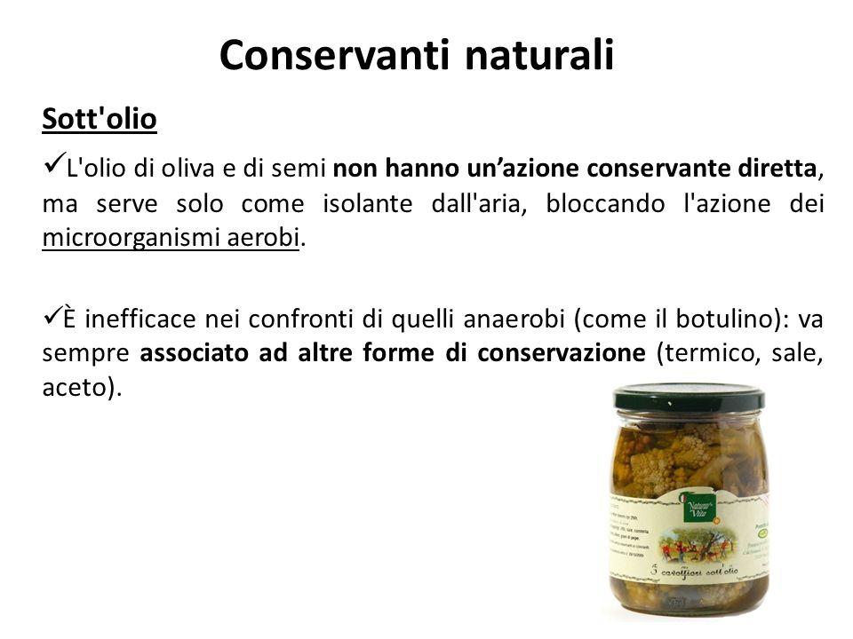 Conservanti naturali Sott'olio L'olio di oliva e di semi non hanno unazione conservante diretta, ma serve solo come isolante dall'aria, bloccando l'az