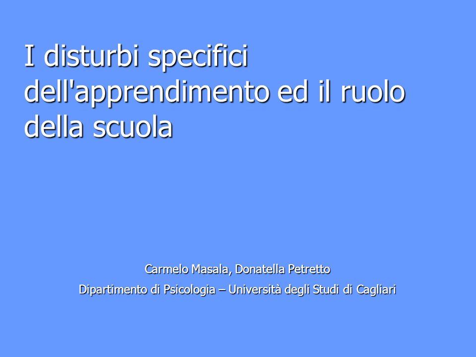 I disturbi specifici dell apprendimento ed il ruolo della scuola Carmelo Masala, Donatella Petretto Dipartimento di Psicologia – Università degli Studi di Cagliari