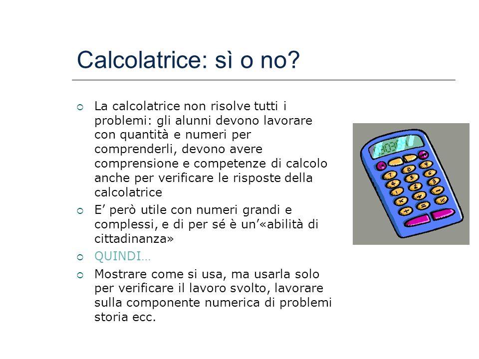 Calcolatrice: sì o no? La calcolatrice non risolve tutti i problemi: gli alunni devono lavorare con quantità e numeri per comprenderli, devono avere c