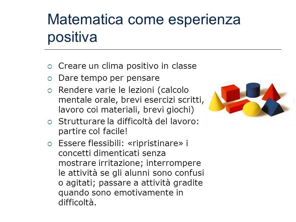 Matematica come esperienza positiva Creare un clima positivo in classe Dare tempo per pensare Rendere varie le lezioni (calcolo mentale orale, brevi e