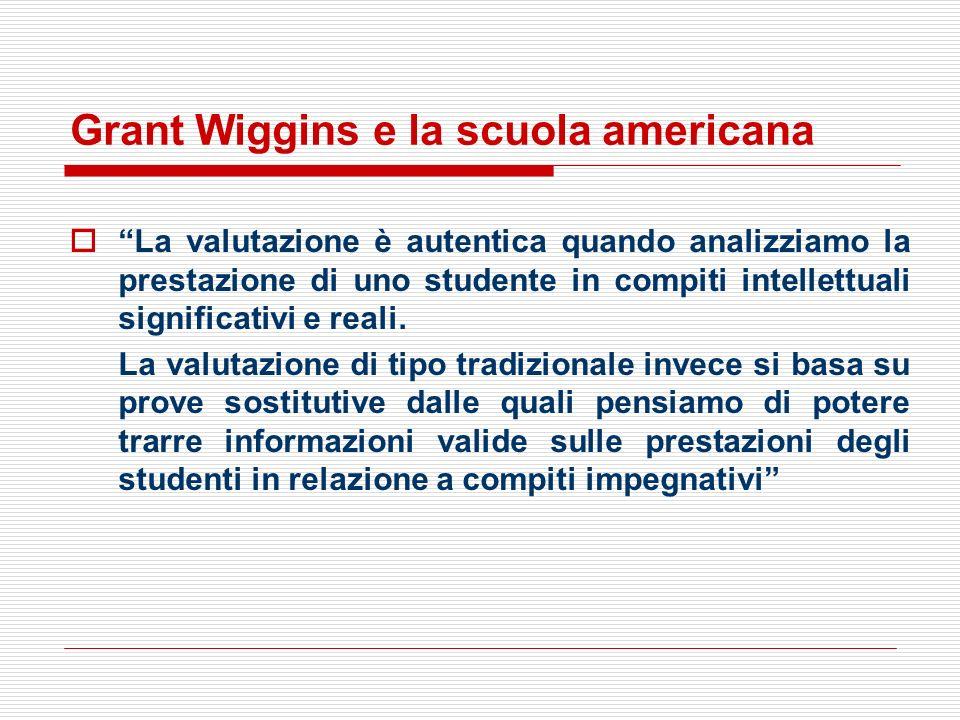 Grant Wiggins e la scuola americana La valutazione è autentica quando analizziamo la prestazione di uno studente in compiti intellettuali significativ