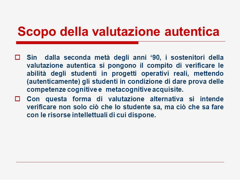 Scopo della valutazione autentica Sin dalla seconda metà degli anni 90, i sostenitori della valutazione autentica si pongono il compito di verificare
