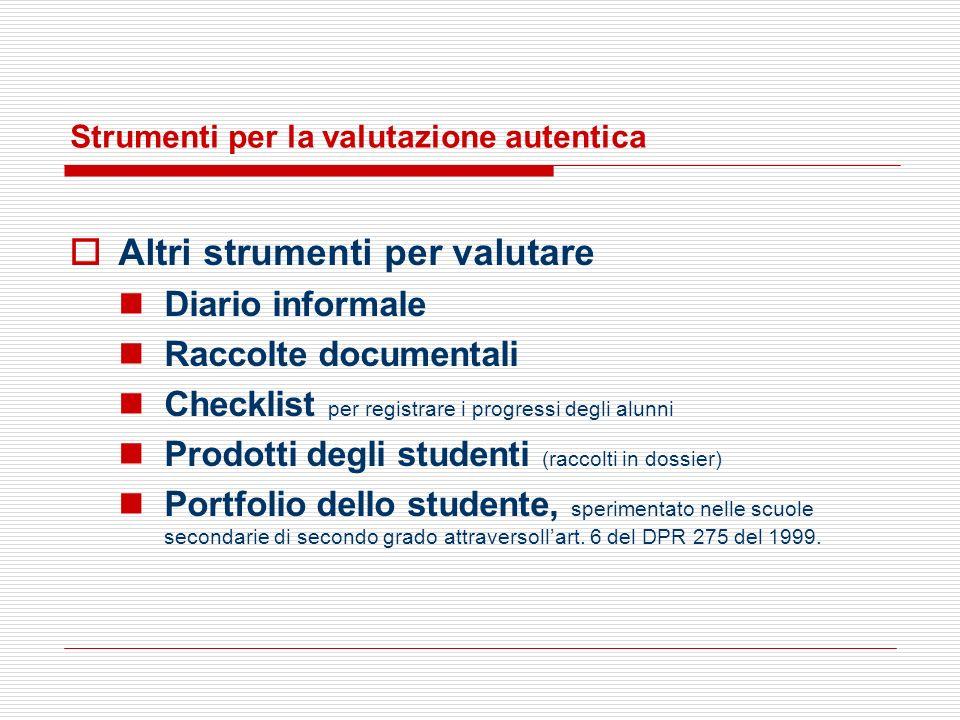Strumenti per la valutazione autentica Altri strumenti per valutare Diario informale Raccolte documentali Checklist per registrare i progressi degli a