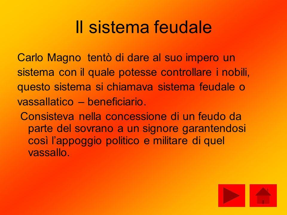 Il sistema feudale Carlo Magno tentò di dare al suo impero un sistema con il quale potesse controllare i nobili, questo sistema si chiamava sistema fe