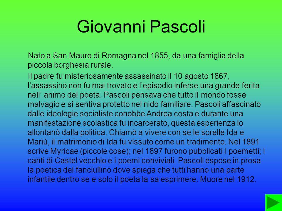Giovanni Pascoli Nato a San Mauro di Romagna nel 1855, da una famiglia della piccola borghesia rurale. Il padre fu misteriosamente assassinato il 10 a