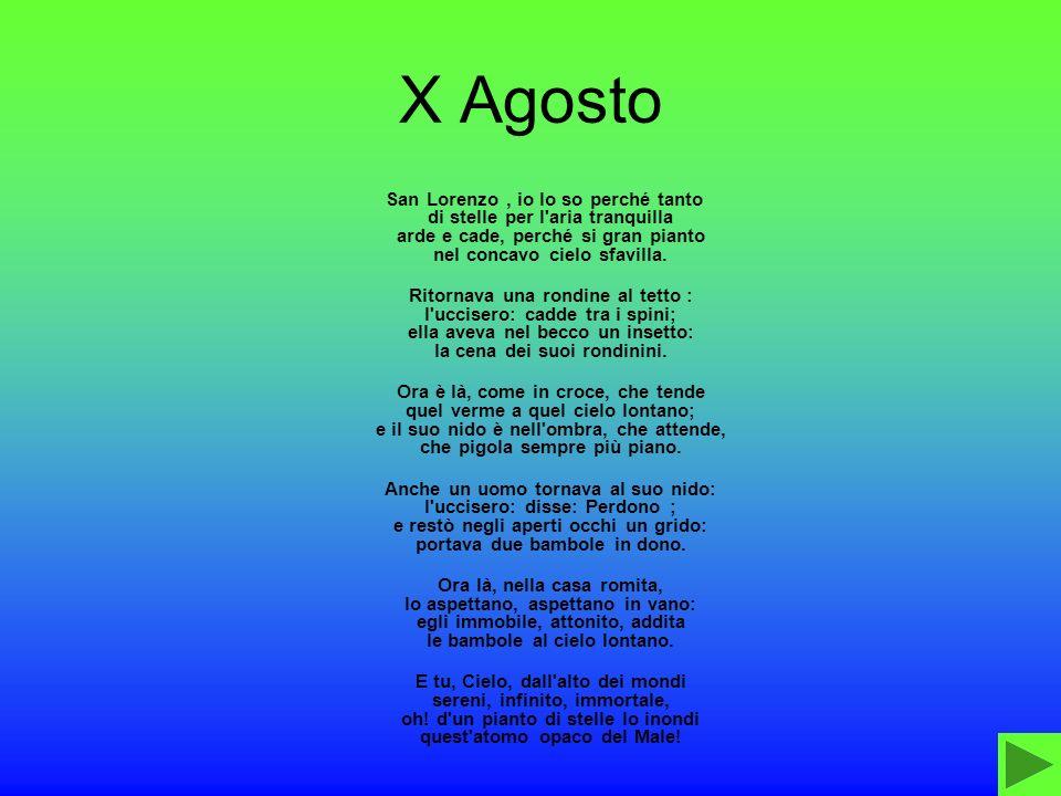 X Agosto San Lorenzo, io lo so perché tanto di stelle per l'aria tranquilla arde e cade, perché si gran pianto nel concavo cielo sfavilla. Ritornava u