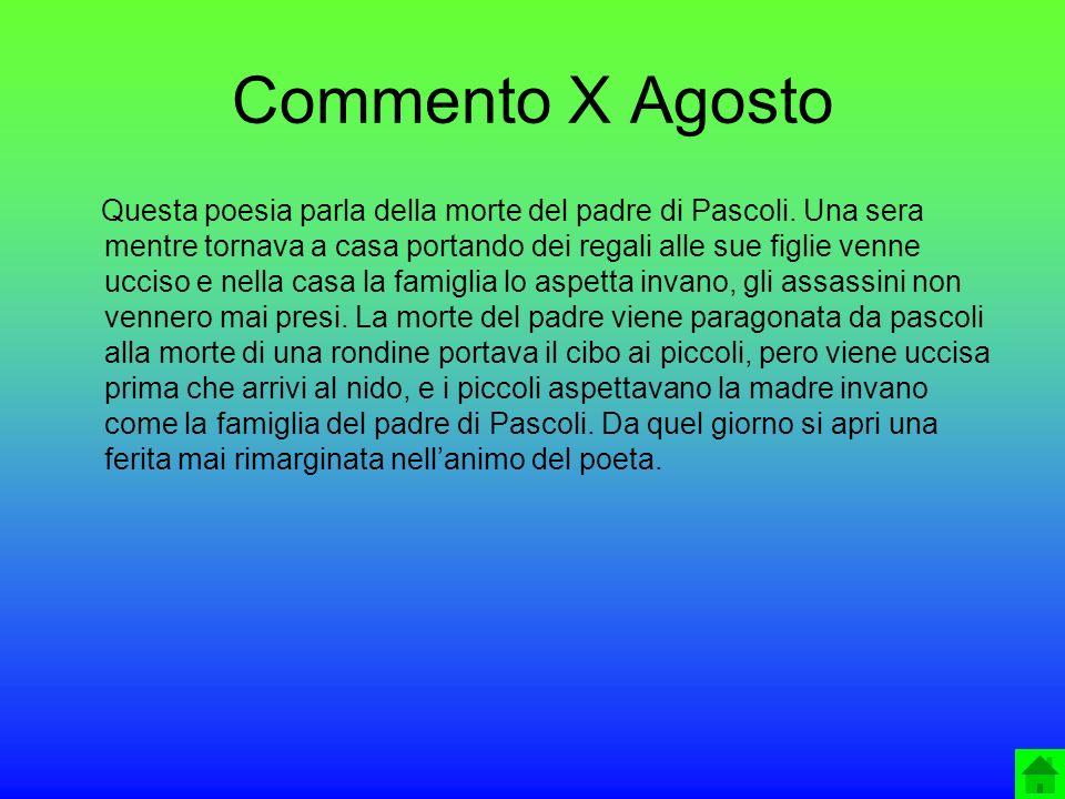 Commento X Agosto Questa poesia parla della morte del padre di Pascoli. Una sera mentre tornava a casa portando dei regali alle sue figlie venne uccis