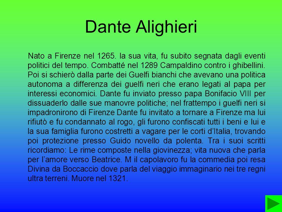 Dante Alighieri Nato a Firenze nel 1265. la sua vita, fu subito segnata dagli eventi politici del tempo. Combatté nel 1289 Campaldino contro i ghibell
