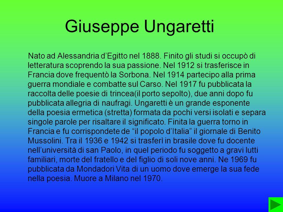 Giuseppe Ungaretti Nato ad Alessandria dEgitto nel 1888. Finito gli studi si occupò di letteratura scoprendo la sua passione. Nel 1912 si trasferisce