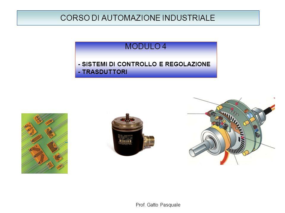 CORSO DI AUTOMAZIONE INDUSTRIALE MODULO 4 - SISTEMI DI CONTROLLO E REGOLAZIONE - TRASDUTTORI Prof. Gatto Pasquale