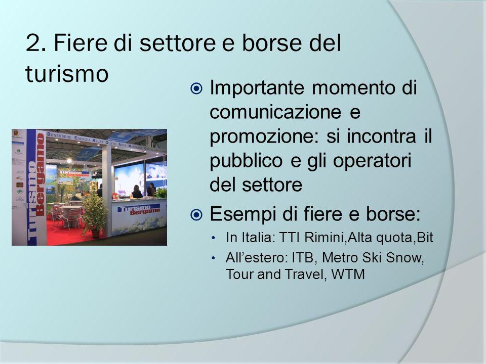 2. Fiere di settore e borse del turismo Importante momento di comunicazione e promozione: si incontra il pubblico e gli operatori del settore Esempi d