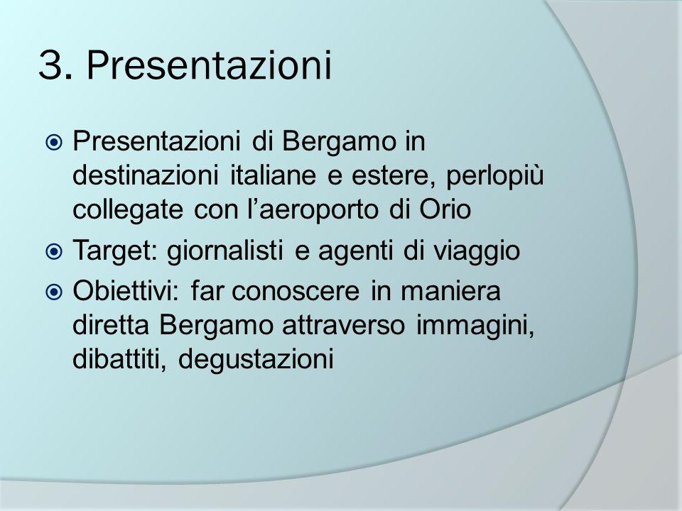 3. Presentazioni Presentazioni di Bergamo in destinazioni italiane e estere, perlopiù collegate con laeroporto di Orio Target: giornalisti e agenti di