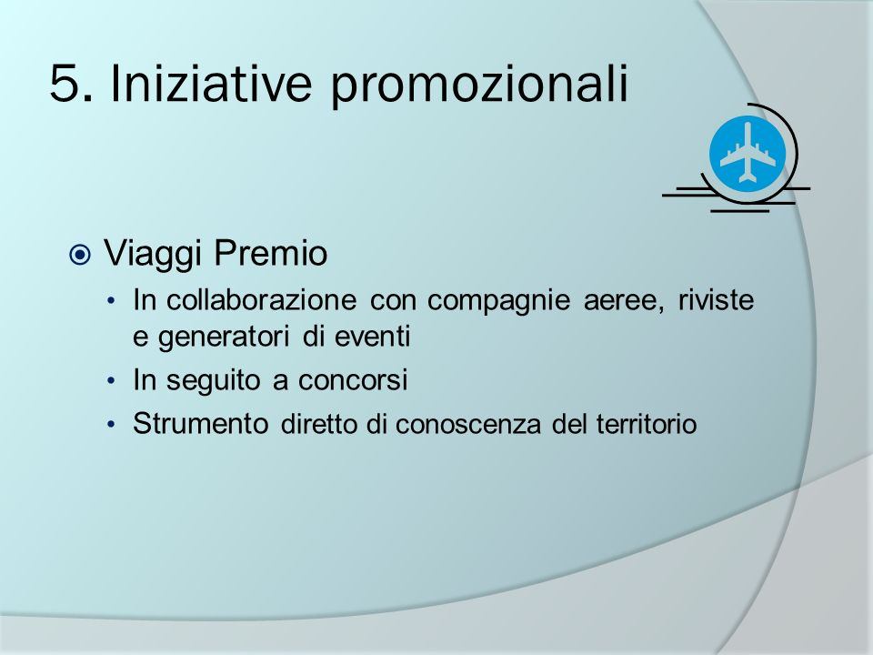 5. Iniziative promozionali Viaggi Premio In collaborazione con compagnie aeree, riviste e generatori di eventi In seguito a concorsi Strumento diretto