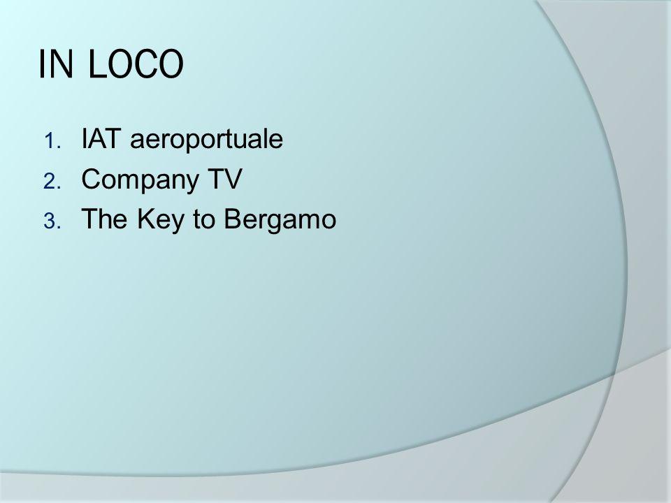 IN LOCO 1. IAT aeroportuale 2. Company TV 3. The Key to Bergamo