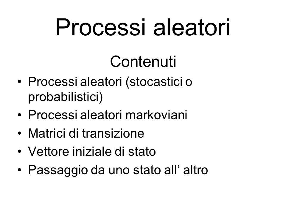 Processi aleatori Contenuti Processi aleatori (stocastici o probabilistici) Processi aleatori markoviani Matrici di transizione Vettore iniziale di st