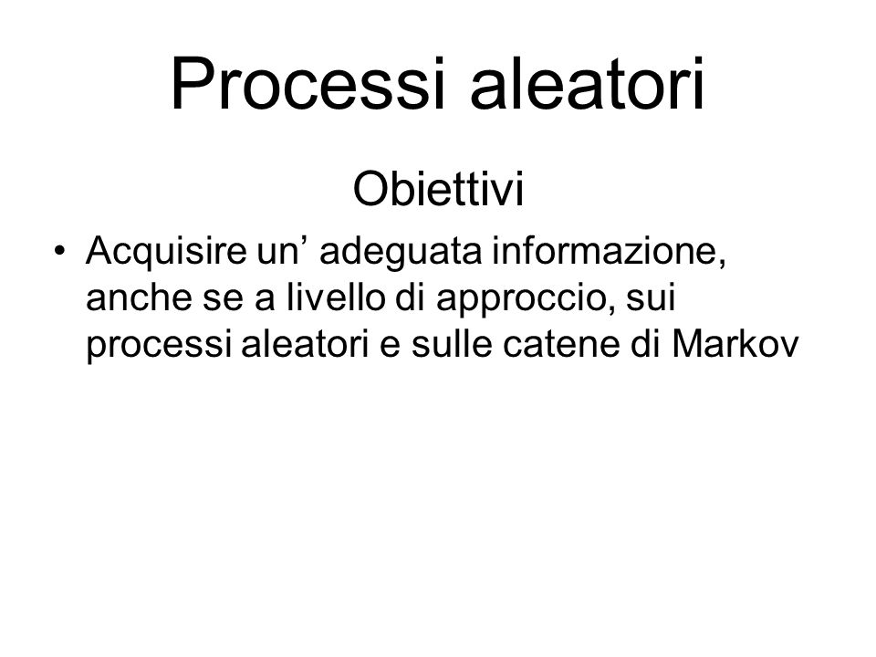 Processi aleatori Definizioni Un processo aleatorio è una famiglia di variabili aleatorie che dipendono da un parametro t Per processo aleatorio si intende una sequenza di operazioni le quali si susseguono nel tempo non in modo univoco e stabilito ma in modo aleatorio