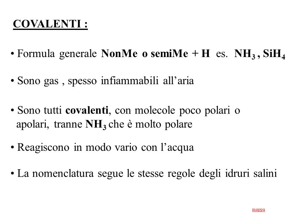 Formula generale NonMe o semiMe + H es. NH 3, SiH 4 Sono gas, spesso infiammabili allaria Sono tutti covalenti, con molecole poco polari o apolari, tr