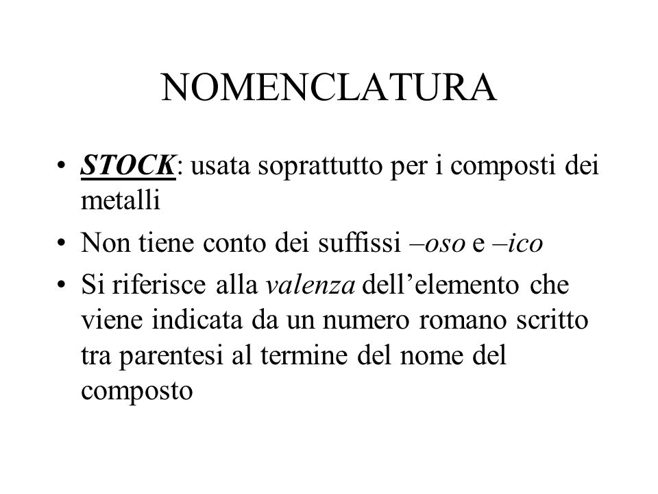 NOMENCLATURA STOCK: usata soprattutto per i composti dei metalli Non tiene conto dei suffissi –oso e –ico Si riferisce alla valenza dellelemento che v
