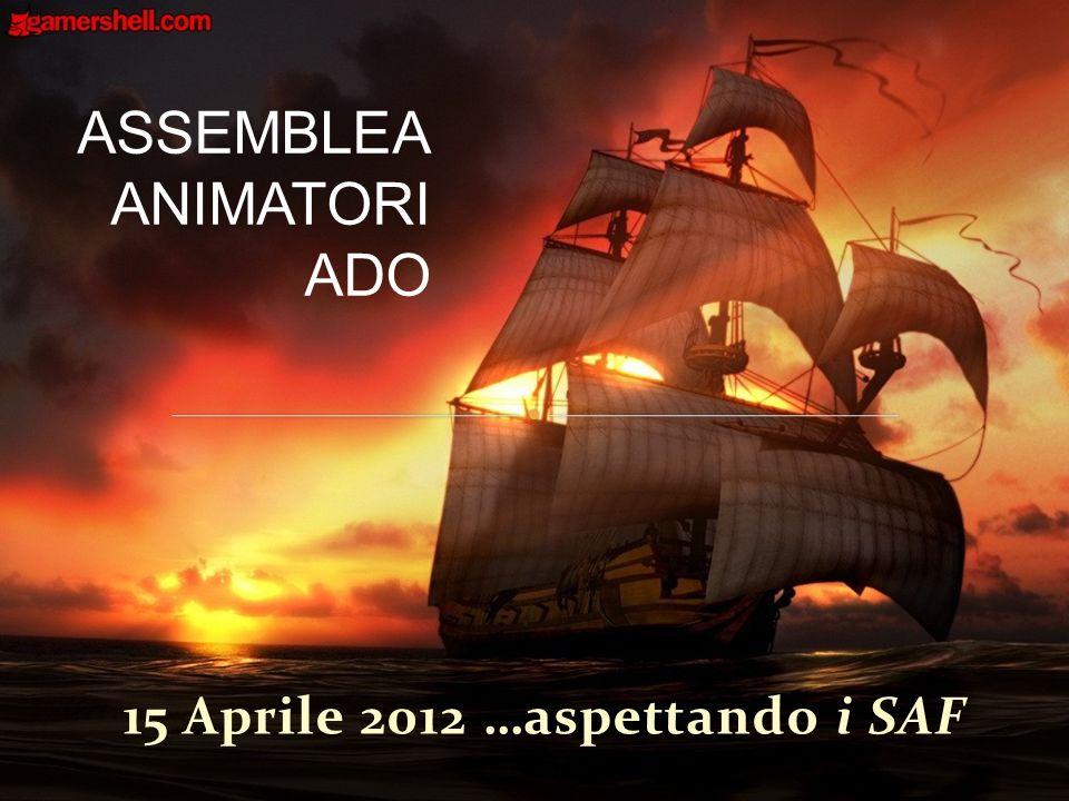 15 Aprile 2012 …aspettando i SAF ASSEMBLEA ANIMATORI ADO