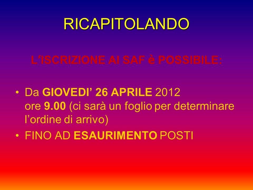 RICAPITOLANDO L ISCRIZIONE AI SAF è POSSIBILE: Da GIOVEDI 26 APRILE 2012 ore 9.00 (ci sarà un foglio per determinare lordine di arrivo) FINO AD ESAURI