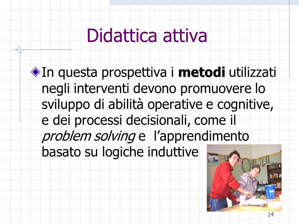 14 Didattica attiva metodi In questa prospettiva i metodi utilizzati negli interventi devono promuovere lo sviluppo di abilità operative e cognitive,