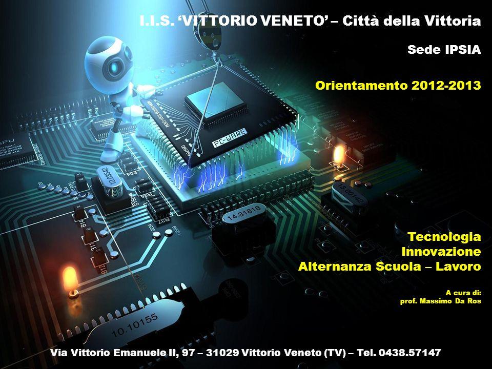 I.I.S. VITTORIO VENETO – Città della Vittoria Sede IPSIA Orientamento 2012-2013 Via Vittorio Emanuele II, 97 – 31029 Vittorio Veneto (TV) – Tel. 0438.