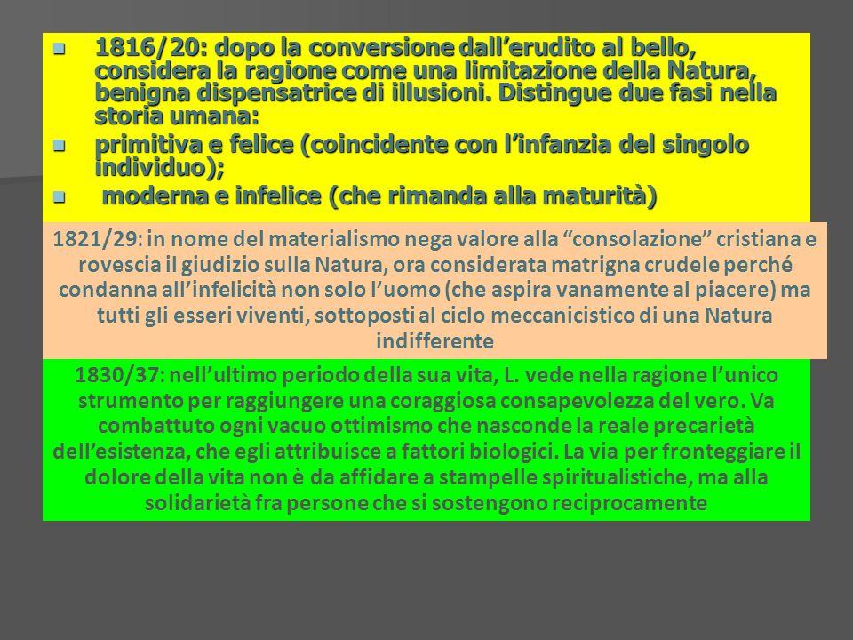 1816/20: dopo la conversione dallerudito al bello, considera la ragione come una limitazione della Natura, benigna dispensatrice di illusioni. Disting