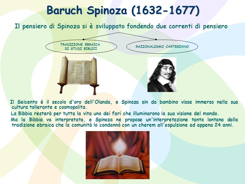 Baruch Spinoza (1632-1677) Il pensiero di Spinoza si è sviluppato fondendo due correnti di pensiero Il Seicento è il secolo d'oro dell'Olanda, e Spino