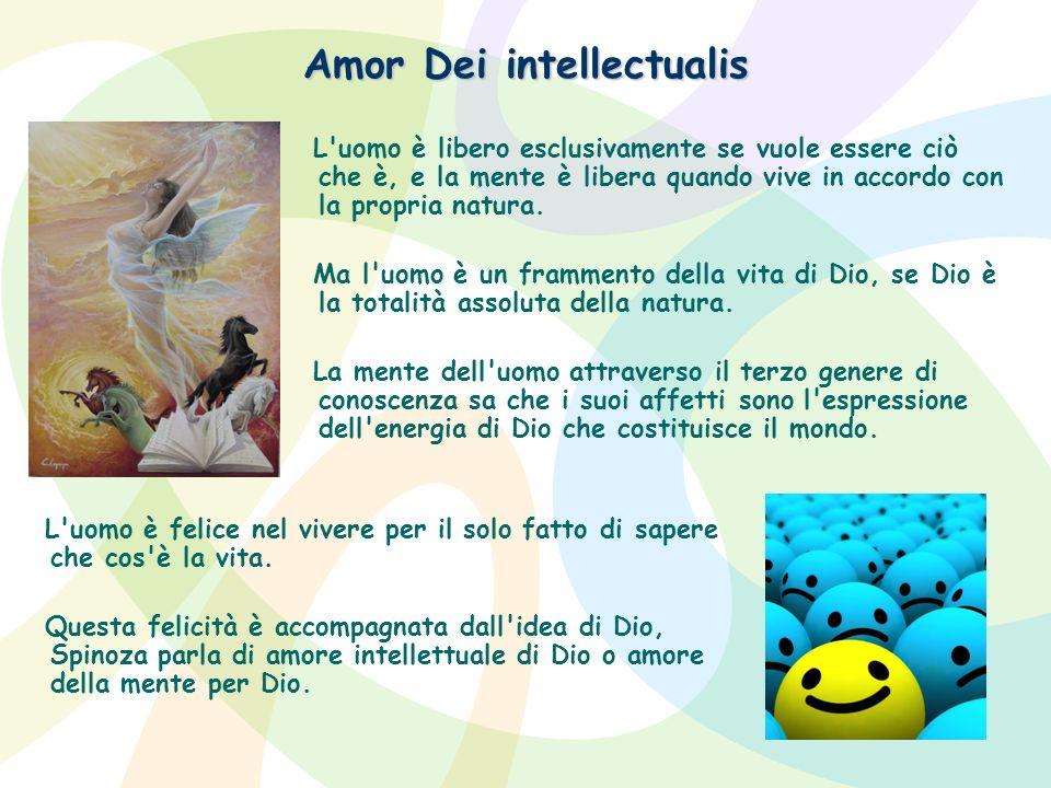 Amor Dei intellectualis L'uomo è libero esclusivamente se vuole essere ciò che è, e la mente è libera quando vive in accordo con la propria natura. Ma