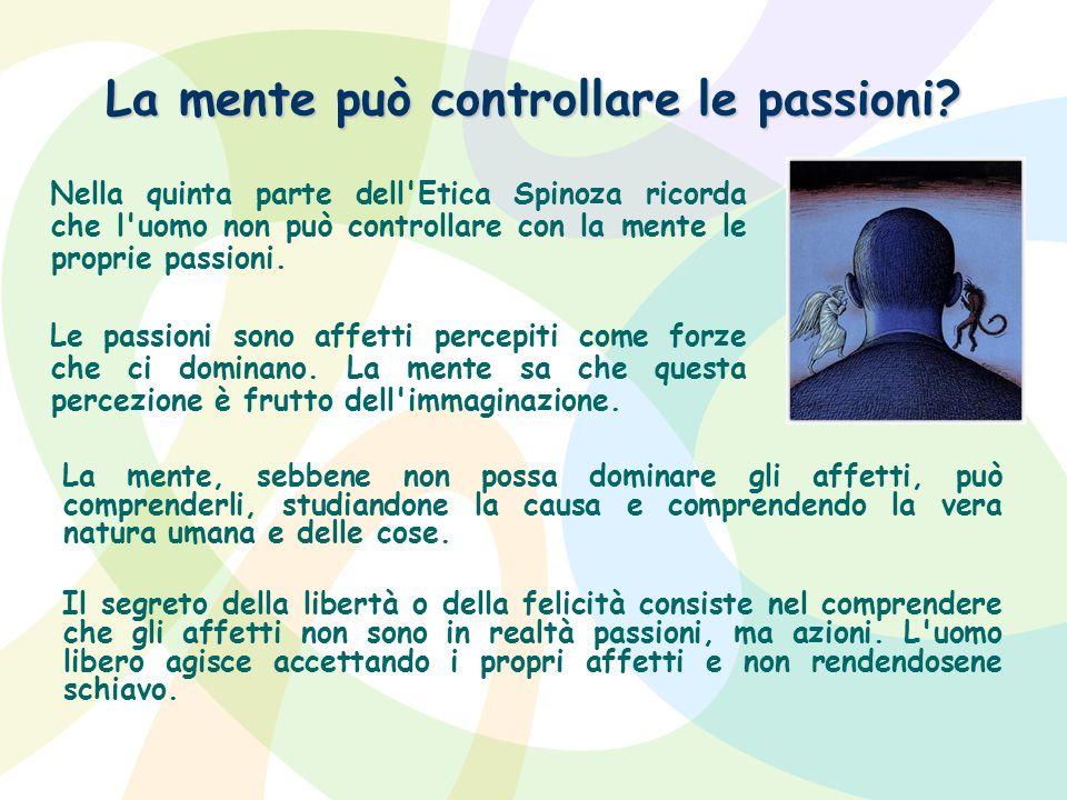 La mente può controllare le passioni? Nella quinta parte dell'Etica Spinoza ricorda che l'uomo non può controllare con la mente le proprie passioni. L