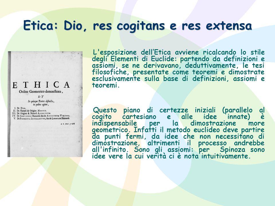 Etica: Dio, res cogitans e res extensa L'esposizione dellEtica avviene ricalcando lo stile degli Elementi di Euclide: partendo da definizioni e assiom