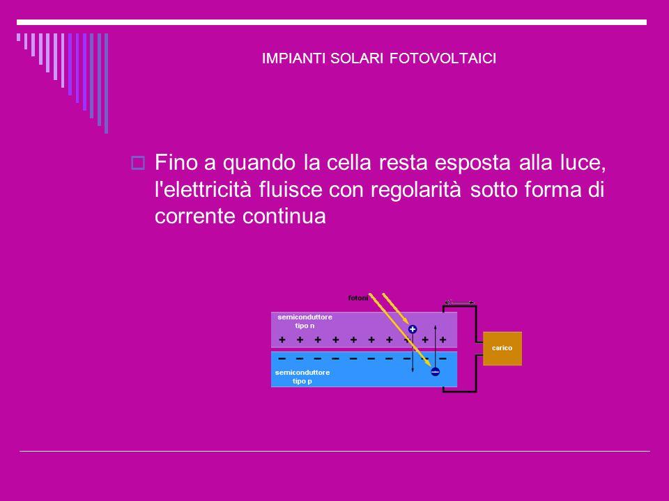 IMPIANTI SOLARI FOTOVOLTAICI Fino a quando la cella resta esposta alla luce, l'elettricità fluisce con regolarità sotto forma di corrente continua