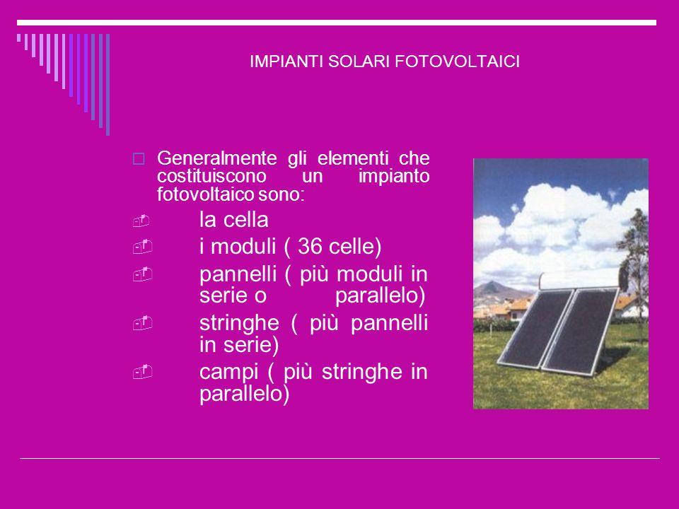 IMPIANTI SOLARI FOTOVOLTAICI Generalmente gli elementi che costituiscono un impianto fotovoltaico sono: la cella i moduli ( 36 celle) pannelli ( più m