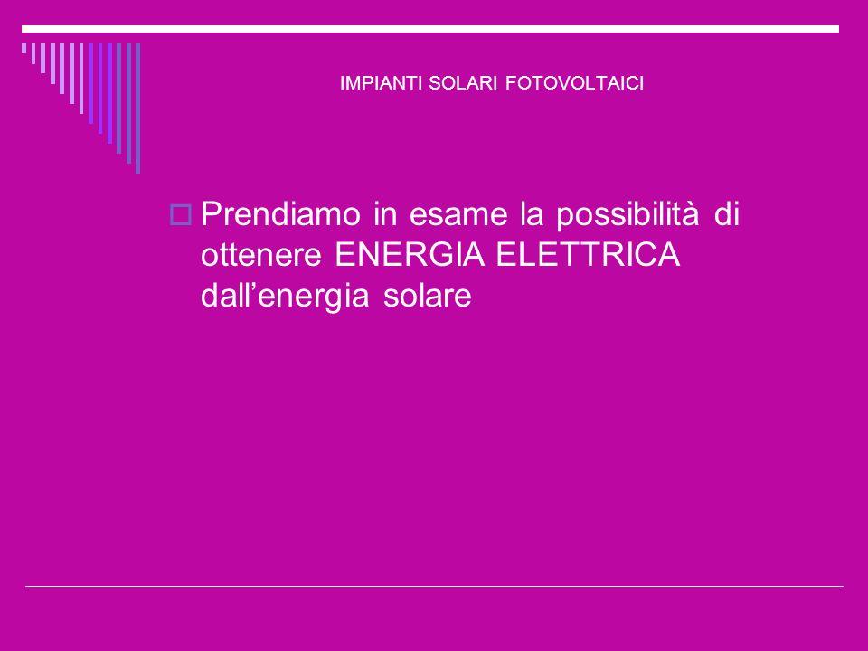 IMPIANTI SOLARI FOTOVOLTAICI Leffetto fotovoltaico consiste nella trasformazione della luce (radiazione solare) in energia elettrica Tale effetto è ottenibile grazie alla combinazione di due fattori: la giunzione PN la radiazione incidente