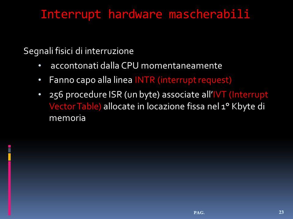 Interrupt hardware mascherabili PAG. 23 Segnali fisici di interruzione accontonati dalla CPU momentaneamente Fanno capo alla linea INTR (interrupt req