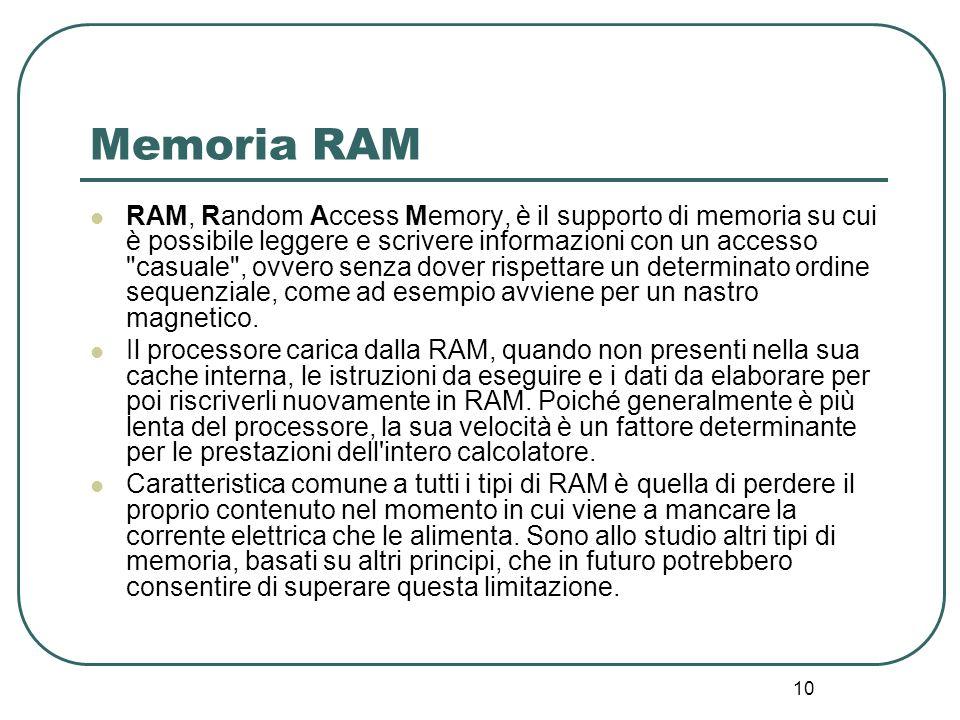 10 Memoria RAM RAM, Random Access Memory, è il supporto di memoria su cui è possibile leggere e scrivere informazioni con un accesso casuale , ovvero senza dover rispettare un determinato ordine sequenziale, come ad esempio avviene per un nastro magnetico.