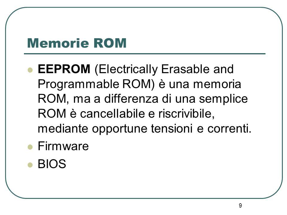 9 Memorie ROM EEPROM (Electrically Erasable and Programmable ROM) è una memoria ROM, ma a differenza di una semplice ROM è cancellabile e riscrivibile, mediante opportune tensioni e correnti.