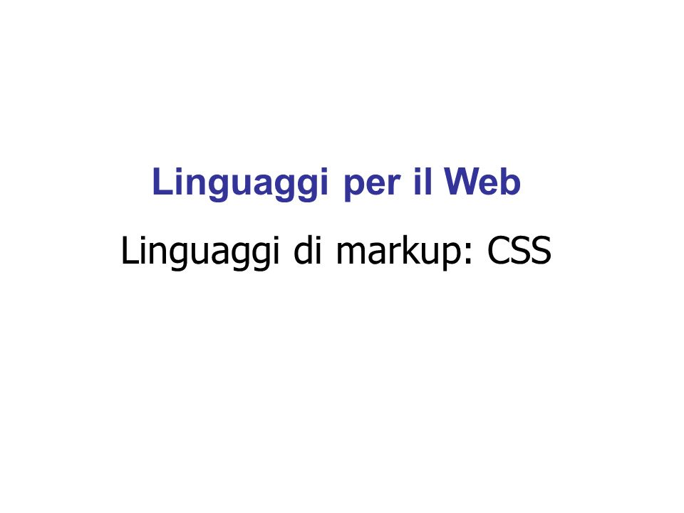 Linguaggi per il Web Linguaggi di markup: CSS