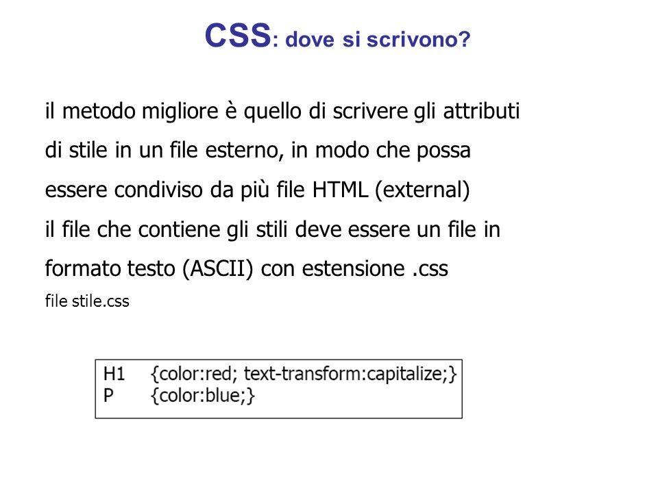 il metodo migliore è quello di scrivere gli attributi di stile in un file esterno, in modo che possa essere condiviso da più file HTML (external) il file che contiene gli stili deve essere un file in formato testo (ASCII) con estensione.css file stile.css CSS : dove si scrivono