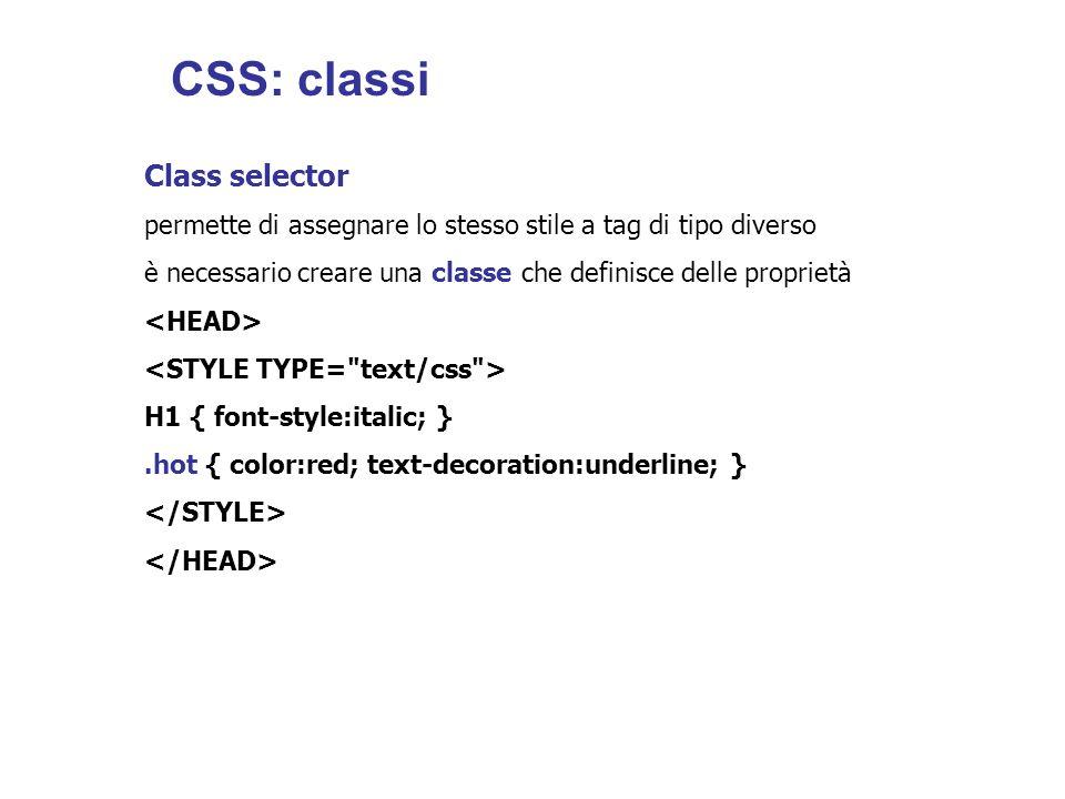 Class selector permette di assegnare lo stesso stile a tag di tipo diverso è necessario creare una classe che definisce delle proprietà H1 { font-style:italic; }.hot { color:red; text-decoration:underline; } CSS: classi