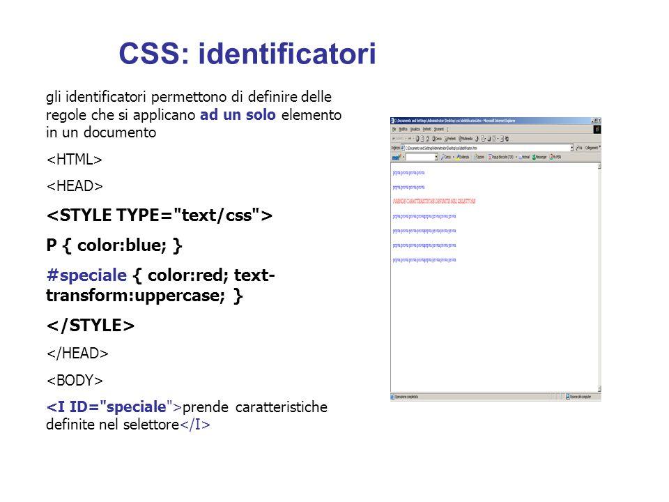 gli identificatori permettono di definire delle regole che si applicano ad un solo elemento in un documento P { color:blue; } #speciale { color:red; text- transform:uppercase; } prende caratteristiche definite nel selettore CSS: identificatori