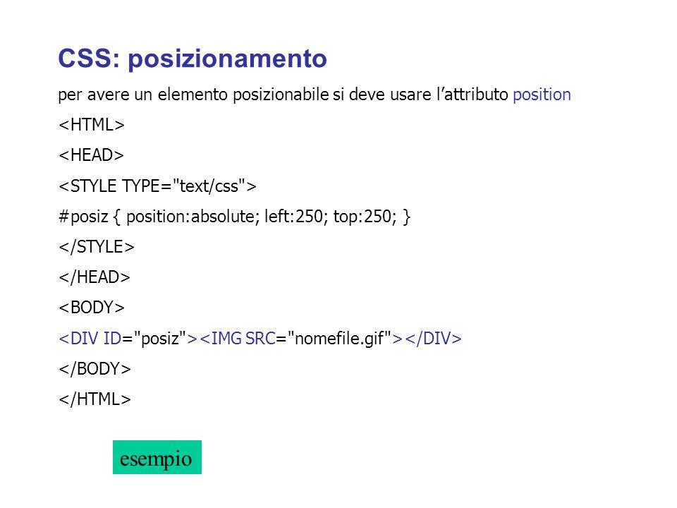 CSS: posizionamento per avere un elemento posizionabile si deve usare lattributo position #posiz { position:absolute; left:250; top:250; } esempio