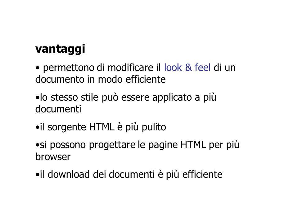 vantaggi permettono di modificare il look & feel di un documento in modo efficiente lo stesso stile può essere applicato a più documenti il sorgente HTML è più pulito si possono progettare le pagine HTML per più browser il download dei documenti è più efficiente