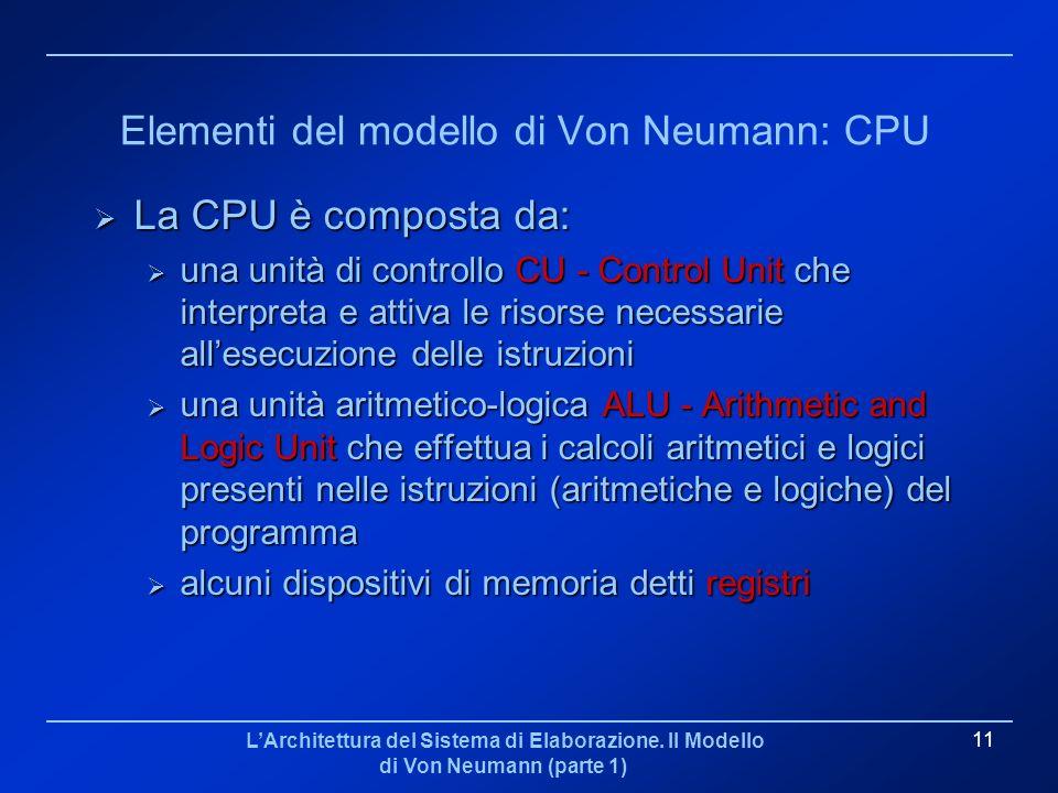 LArchitettura del Sistema di Elaborazione. Il Modello di Von Neumann (parte 1) 11 Elementi del modello di Von Neumann: CPU La CPU è composta da: La CP