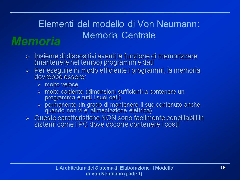 LArchitettura del Sistema di Elaborazione. Il Modello di Von Neumann (parte 1) 16 Elementi del modello di Von Neumann: Memoria Centrale Insieme di dis