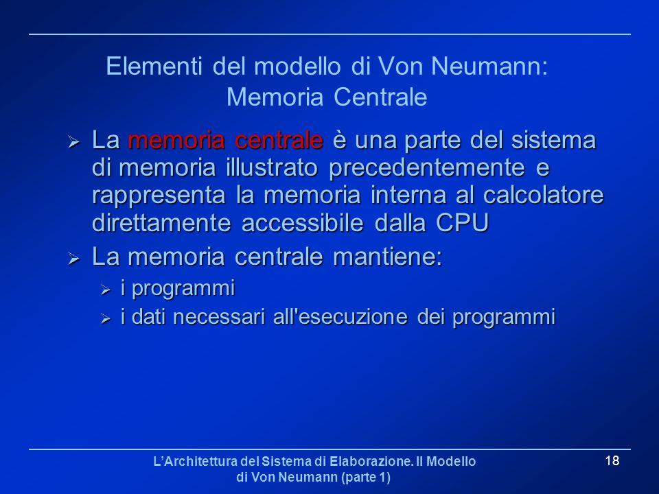 LArchitettura del Sistema di Elaborazione. Il Modello di Von Neumann (parte 1) 18 Elementi del modello di Von Neumann: Memoria Centrale La memoria cen